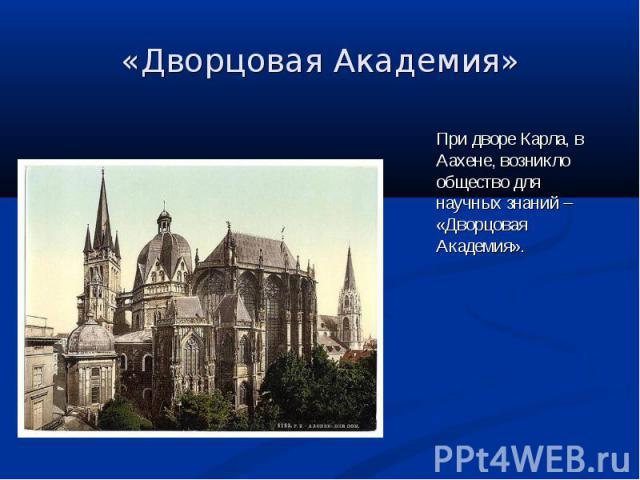 При дворе Карла, в Аахене, возникло общество для научных знаний – «Дворцовая Академия». При дворе Карла, в Аахене, возникло общество для научных знаний – «Дворцовая Академия».