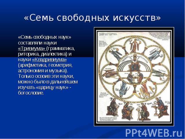 «Семь свободных наук» составляли науки «Тривиума» (грамматика, риторика, диалектика) и науки «Квадривиума» (арифметика, геометрия, астрономия и музыка). Только освоив эти науки, можно было в дальнейшем изучать «царицу наук» - богословие. «Семь свобо…