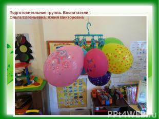 Подготовительная группа. Воспитатели : Ольга Евгеньевна, Юлия Викторовна
