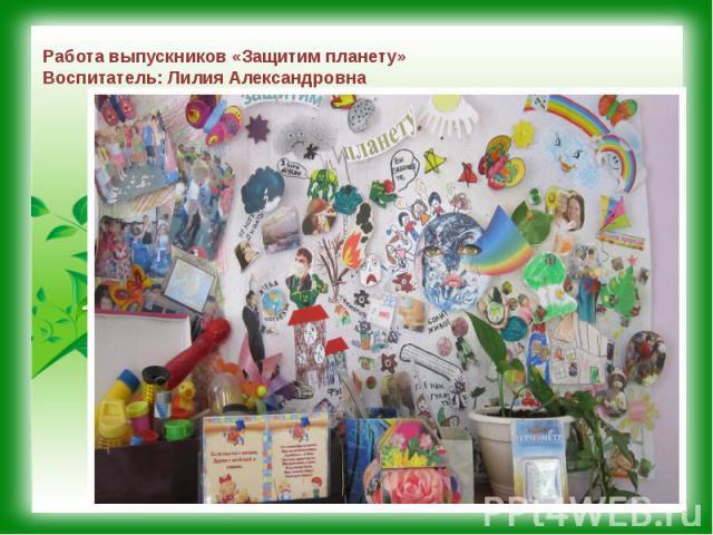 Работа выпускников «Защитим планету» Воспитатель: Лилия Александровна