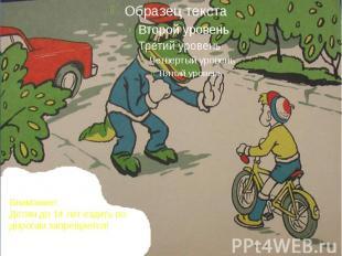 Внимание! Детям до 14 лет ездить по дорогам запрещается!