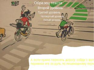 А если нужно пересечь дорогу, сойди с велосипеда и перевези его за руль по пешех