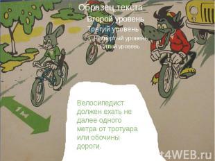 Велосипедист должен ехать не далее одного метра от тротуара или обочины дороги.