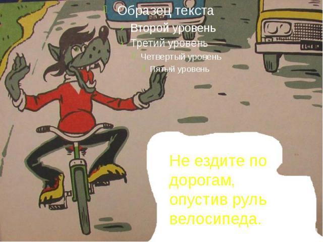 Не ездите по дорогам, опустив руль велосипеда.