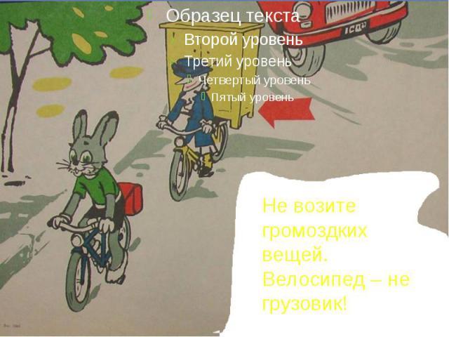Не возите громоздких вещей. Велосипед – не грузовик!
