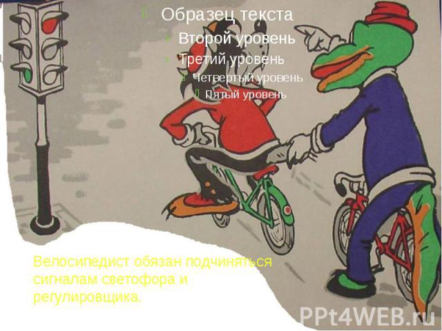 Велосипедист обязан подчиняться сигналам светофора и регулировщика.