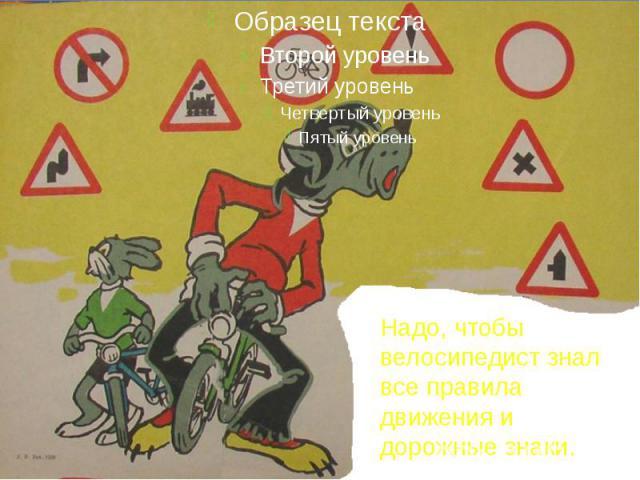 Надо, чтобы велосипедист знал все правила движения и дорожные знаки.