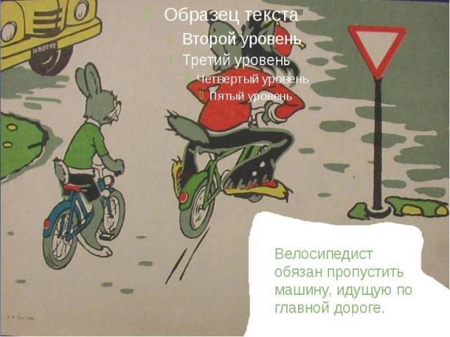 Велосипедист обязан пропустить машину, идущую по главной дороге.