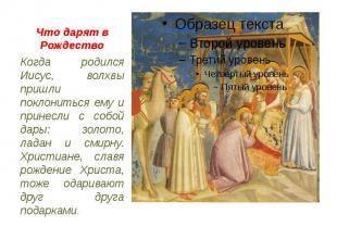 Что дарят в Рождество Когда родился Иисус, волхвы пришли поклониться ему и прине