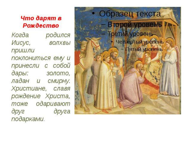Что дарят в Рождество Когда родился Иисус, волхвы пришли поклониться ему и принесли с собой дары: золото, ладан и смирну. Христиане, славя рождение Христа, тоже одаривают друг друга подарками.