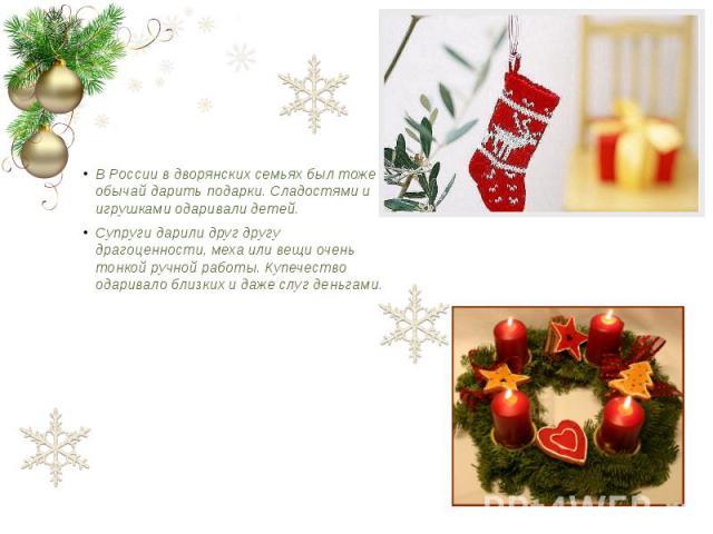 В России в дворянских семьях был тоже обычай дарить подарки. Сладостями и игрушками одаривали детей. В России в дворянских семьях был тоже обычай дарить подарки. Сладостями и игрушками одаривали детей. Супруги дарили друг другу драгоценности, меха и…