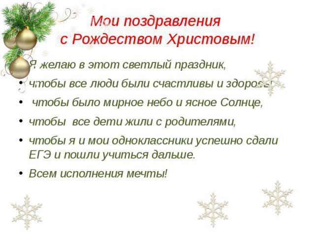 Мои поздравления с Рождеством Христовым! Я желаю в этот светлый праздник, чтобы все люди были счастливы и здоровы, чтобы было мирное небо и ясное Солнце, чтобы все дети жили с родителями, чтобы я и мои одноклассники успешно сдали ЕГЭ и пошли учиться…