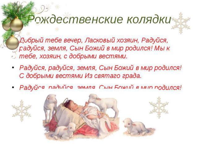 Рождественские колядки Добрый тебе вечер, Ласковый хозяин, Радуйся, радуйся, земля, Сын Божий в мир родился! Мы к тебе, хозяин, с добрыми вестями. Радуйся, радуйся, земля, Сын Божий в мир родился! С добрыми вестями Из святаго града. Радуйся, радуйся…