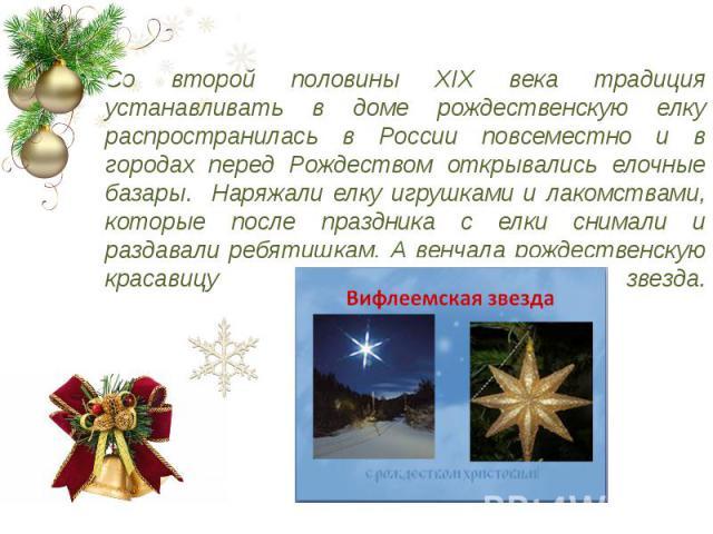 Со второй половины XIX века традиция устанавливать в доме рождественскую елку распространилась в России повсеместно и в городах перед Рождеством открывались елочные базары. Наряжали елку игрушками и лакомствами, которые после праздника с елки снимал…