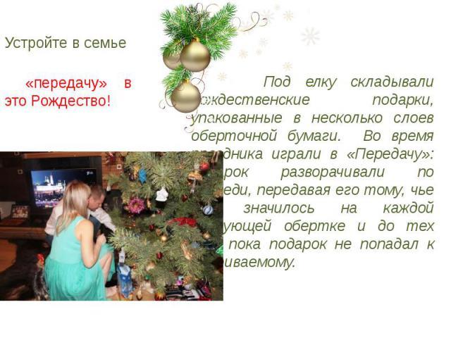 Устройте в семье Под елку складывали рождественские подарки, упакованные в несколько слоев оберточной бумаги. Во время праздника играли в «Передачу»: подарок разворачивали по очереди, передавая его тому, чье имя значилось на каждой следующей обертке…