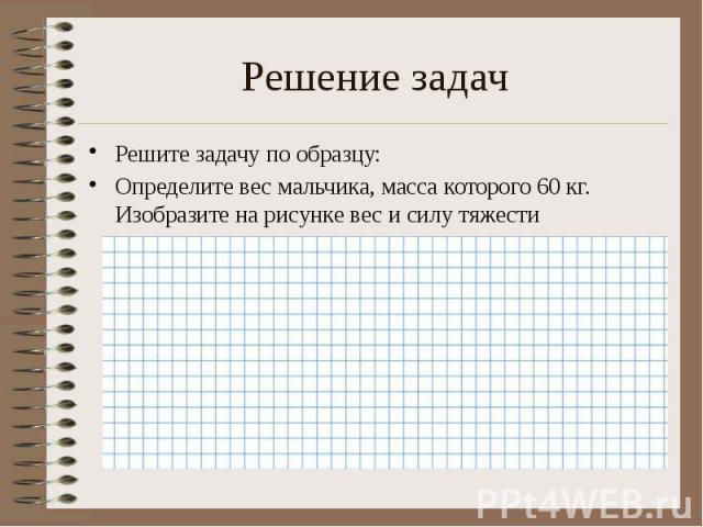 Решение задач Решите задачу по образцу: Определите вес мальчика, масса которого 60 кг. Изобразите на рисунке вес и силу тяжести
