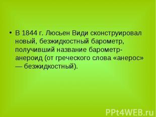В 1844 г. Люсьен Види сконструировал новый, безжидкостный барометр, получивший н