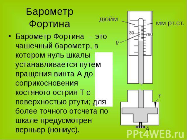 Барометр Фортина – это чашечный барометр, в котором нуль шкалы устанавливается путем вращения винта А до соприкосновения костяного острия T c поверхностью ртути; для более точного отсчета по шкале предусмотрен верньер (нониус). Барометр Фортина – эт…