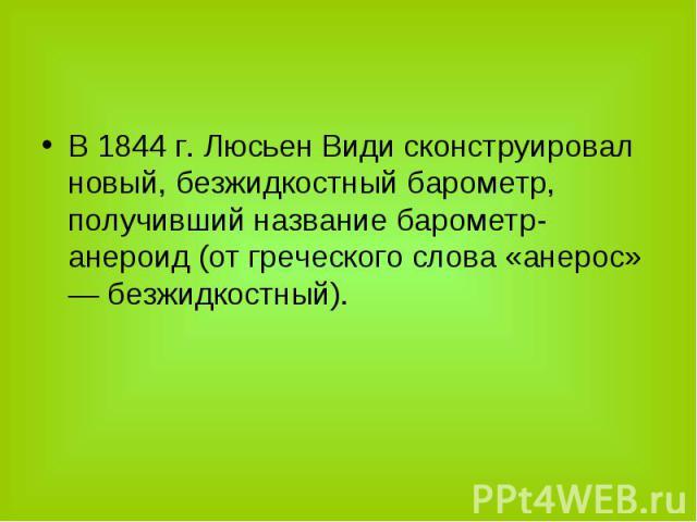 В 1844 г. Люсьен Види сконструировал новый, безжидкостный барометр, получивший название барометр-анероид (от греческого слова «анерос» — безжидкостный). В 1844 г. Люсьен Види сконструировал новый, безжидкостный барометр, получивший название барометр…