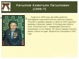 Латыпов Ахметьян Латыпович (1909-?) Родился в 1909 году. До войны работал бригад