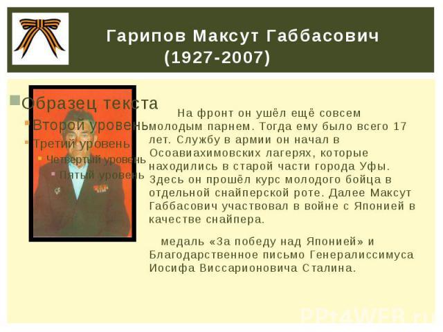 Гарипов Максут Габбасович (1927-2007) На фронт он ушёл ещё совсем молодым парнем. Тогда ему было всего 17 лет. Службу в армии он начал в Осоавиахимовских лагерях, которые находились в старой части города Уфы. Здесь он прошёл курс молодого бойца в от…