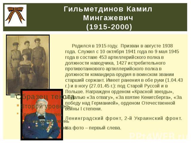 Гильметдинов Камил Мингажевич (1915-2000) Родился в 1915 году. Призван в августе 1938 года. Служил с 10 октября 1941 года по 9 мая 1945 года в составе 453 артиллерийского полка в должности наводчика, 1427 истребительного противотанкового артиллерийс…