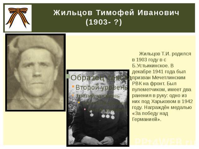 Жильцов Тимофей Иванович (1903- ?) Жильцов Т.И. родился в 1903 году в с Б.Устьикинское. В декабре 1941 года был призван Мечетлинским РВК на фронт. Был пулеметчиком, имеет два ранения в руку: одно из них под Харьковом в 1942 году. Награждён медалью «…