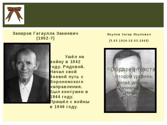 Закиров Гатаулла Закиевич (1902-?) Ушёл на войну в 1942 году. Рядовой. Начал свой боевой путь с Воронежского направления. Был контужен в 1944 году. Пришёл с войны в 1946 году.