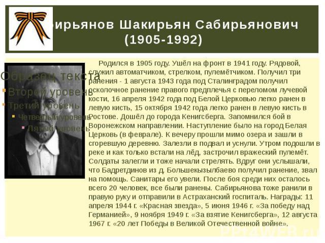 Сабирьянов Шакирьян Сабирьянович (1905-1992) Родился в 1905 году. Ушёл на фронт в 1941 году. Рядовой, служил автоматчиком, стрелком, пулемётчиком. Получил три ранения - 1 августа 1943 года под Сталинградом получил осколочное ранение правого предплеч…