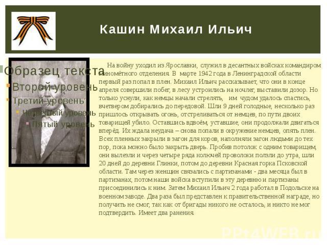 Кашин Михаил Ильич На войну уходил из Ярославки, служил в десантных войсках командиром миномётного отделения. В марте 1942 года в Ленинградской области первый раз попал в плен. Михаил Ильич рассказывает, что они в конце апреля совершили побег, в лес…