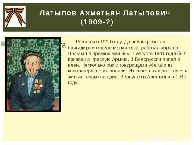 Латыпов Ахметьян Латыпович (1909-?) Родился в 1909 году. До войны работал бригадиром отделения колхоза, работал хорошо. Получил в премию машину. В августе 1941 года был призван в Красную Армию. В Белоруссии попал в плен. Несколько раз с товарищами у…
