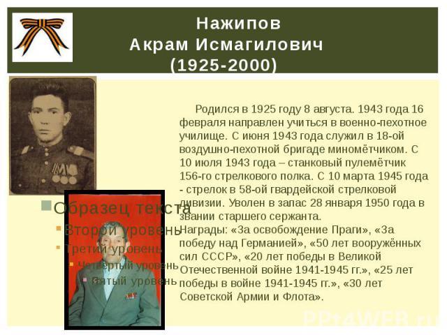 Нажипов Акрам Исмагилович (1925-2000) Родился в 1925 году 8 августа. 1943 года 16 февраля направлен учиться в военно-пехотное училище. С июня 1943 года служил в 18-ой воздушно-пехотной бригаде миномётчиком. С 10 июля 1943 года – станковый пулемётчик…