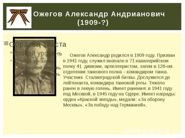 Ожегов Александр Андрианович (1909-?) Ожегов Александр родился в 1909 году. Призван в 1941 году, служил вначале в 71 кавалерийском полку 41 дивизии, артиллеристом, затем в 128-ом отделении танкового полка – командиром танка. Участник Сталинградской …