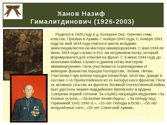 Ханов Назиф Гималитдинович (1926-2003) - - Родился в 1926 году в д. Большая Ока. Окончил семь классов. Призван в Армию 7 ноября 1943 года. С ноября 1943 года по май 1944 года учился в школе младших авиаспециалистов на мастера авиавооружения. С мая 1…
