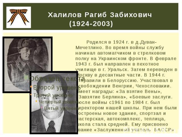 Халилов Рагиб Забихович (1924-2003) Родился в 1924 г. в д.Дуван-Мечетлино. Во время войны службу начинал автоматчиком в стрелковом полку на Украинском фронте. В феврале 1943 г. был направлен в пехотное училище в г. Уральск. Затем переведен в Москву …