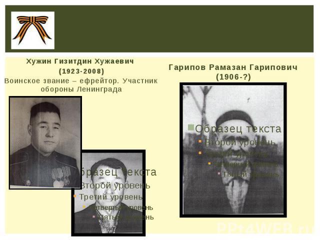 Хужин Гизитдин Хужаевич (1923-2008) Воинское звание – ефрейтор. Участник обороны Ленинграда