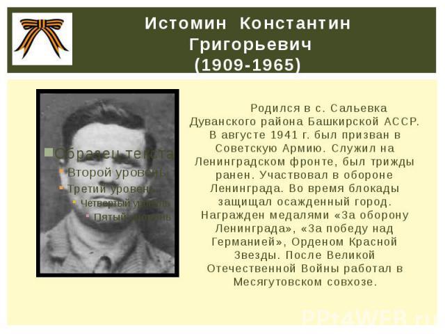 Истомин Константин Григорьевич (1909-1965) Родился в с. Сальевка Дуванского района Башкирской АССР. В августе 1941 г. был призван в Советскую Армию. Служил на Ленинградском фронте, был трижды ранен. Участвовал в обороне Ленинграда. Во время бл…