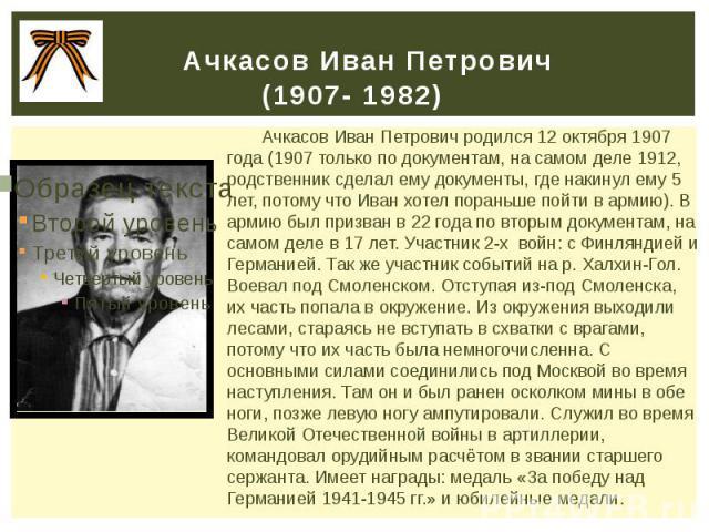 Ачкасов Иван Петрович (1907- 1982) Ачкасов Иван Петрович родился 12 октября 1907 года (1907 только по документам, на самом деле 1912, родственник сделал ему документы, где накинул ему 5 лет, потому что Иван хотел пораньше пойти в армию). В армию был…