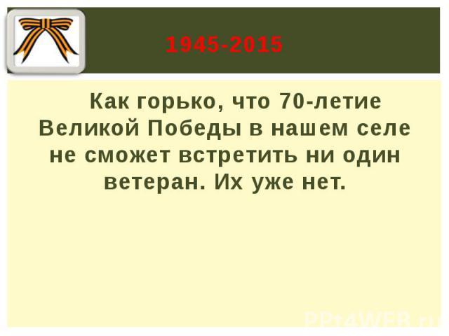 1945-2015 Как горько, что 70-летие Великой Победы в нашем селе не сможет встретить ни один ветеран. Их уже нет.