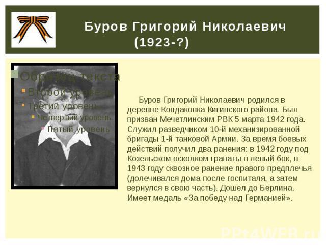 Буров Григорий Николаевич (1923-?) Буров Григорий Николаевич родился в деревне Кондаковка Кигинского района. Был призван Мечетлинским РВК 5 марта 1942 года. Служил разведчиком 10-й механизированной бригады 1-й танковой Армии. За время боевых действи…