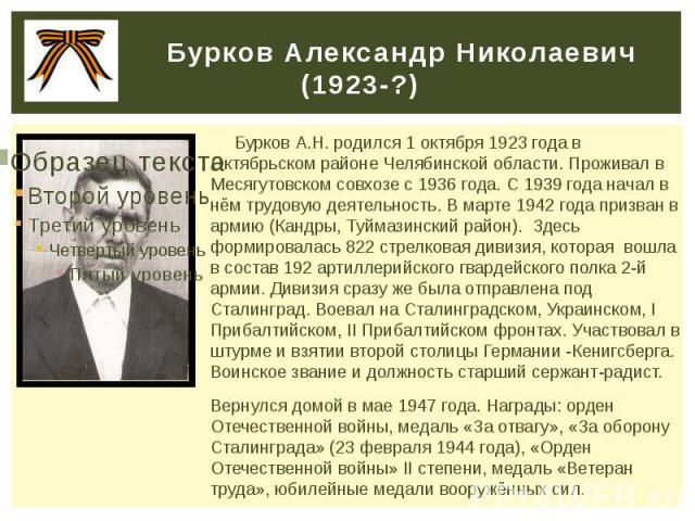 Бурков Александр Николаевич (1923-?) Бурков А.Н. родился 1 октября 1923 года в Октябрьском районе Челябинской области. Проживал в Месягутовском совхозе с 1936 года. С 1939 года начал в нём трудовую деятельность. В марте 1942 года призван в армию (Ка…