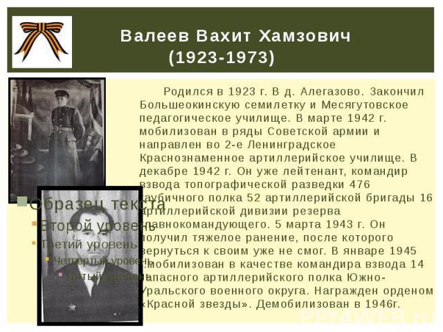 Валеев Вахит Хамзович (1923-1973) Родился в 1923 г. В д. Алегазово. Закончил Большеокинскую семилетку и Месягутовское педагогическое училище. В марте 1942 г. мобилизован в ряды Советской армии и направлен во 2-е Ленинградское Краснознаменное артилле…