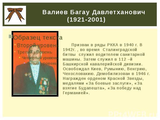 Валиев Багау Давлетханович (1921-2001) Призван в ряды РККА в 1940 г. В 1942г. , во время Сталинградской битвы служил водителем санитарной машины. Затем служил в 112 –й Башкирской кавалерийской дивизии. Освобождал Киев, Румынию, Венгрию, Чехословакию…