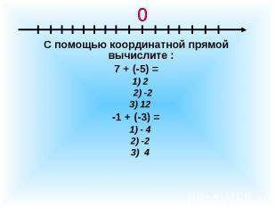 С помощью координатной прямой вычислите :7 + (-5) = 1) 2 2) -2 3) 12 -1 + (-3) =
