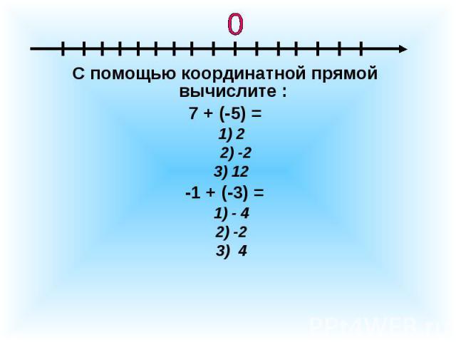 С помощью координатной прямой вычислите :7 + (-5) = 1) 2 2) -2 3) 12 -1 + (-3) = 1) - 4 2) -2 3) 4