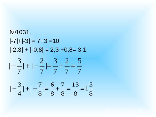 №1031.|-7|+|-3| = 7+3 =10|-2,3| + |-0,8| = 2,3 +0,8= 3,1