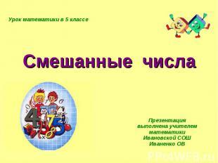 Смешанные числа Презентация выполнена учителем математики Ивановской СОШ Иваненк