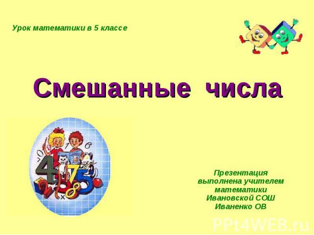 Смешанные числа Презентация выполнена учителем математики Ивановской СОШ Иваненко ОВ