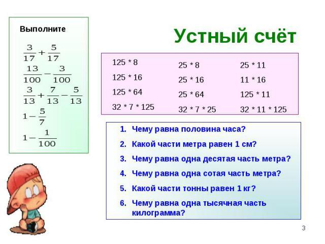 Устный счёт Чему равна половина часа?Какой части метра равен 1 см?Чему равна одна десятая часть метра?Чему равна одна сотая часть метра?Какой части тонны равен 1 кг?Чему равна одна тысячная часть килограмма?
