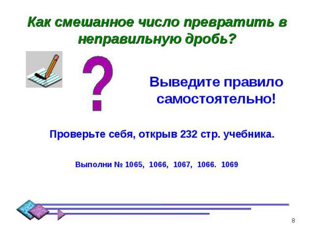Как смешанное число превратить в неправильную дробь? Выведите правило самостоятельно!Проверьте себя, открыв 232 стр. учебника.